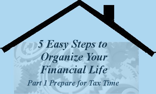 5 Easy Steps to Organize your Financial Life - Prepare for Tax Time