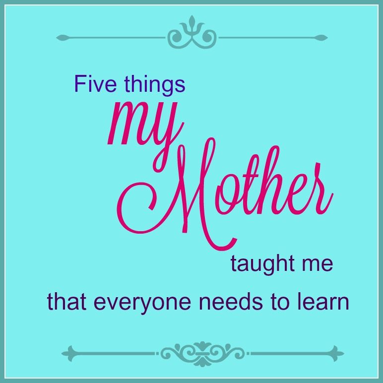 Five Things My Mother Taught Me that every needs to learn -- A Pinch of Joy